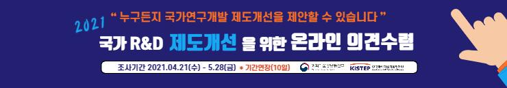'누구든지 국가연구개발 제도개선을 제안할 수 있습니다' 2021 국가 R&D 제도개선을 위한 온라인 의견수렴 - 조사기간:2021.04.21(수)~5.28(금) *기간연장(10일) 과학기술정보통신부, KISTEP 한국과학기술기획평가원